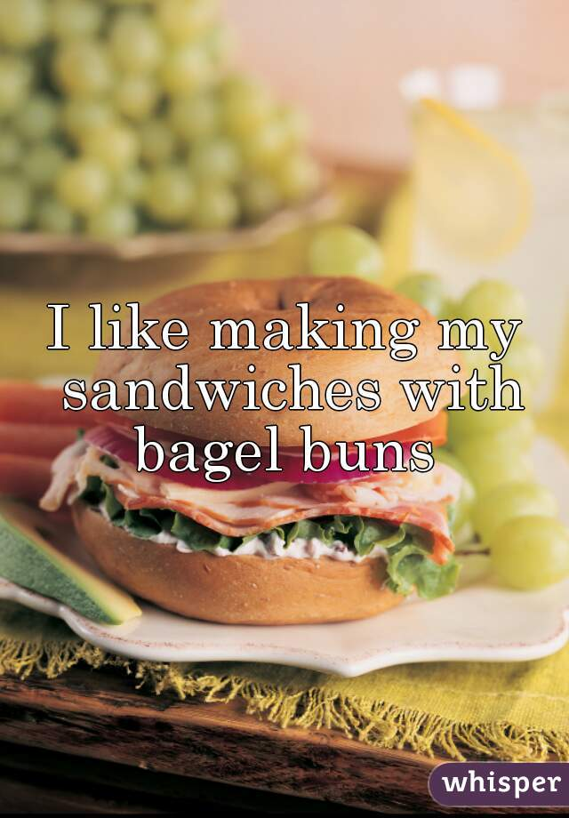 I like making my sandwiches with bagel buns