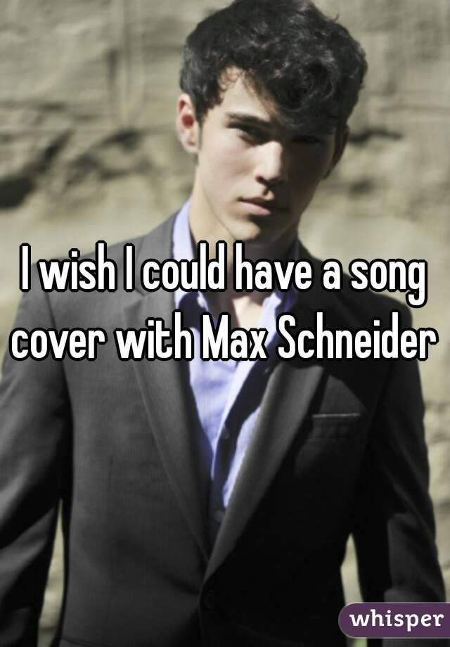 I wish I could have a song cover with Max Schneider