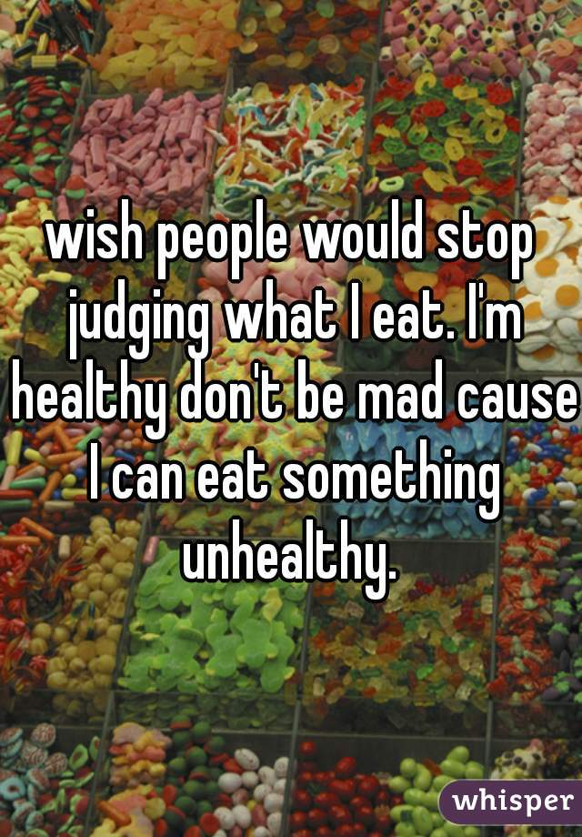 wish people would stop judging what I eat. I'm healthy don't be mad cause I can eat something unhealthy.