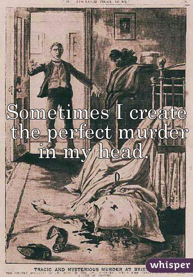 Sometimes I create the perfect murder in my head.