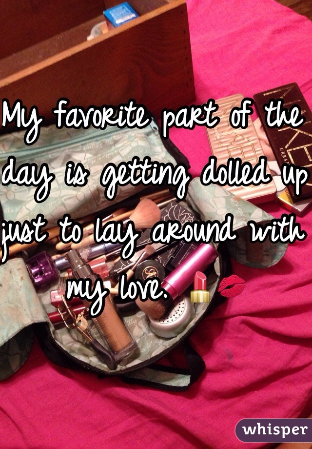 My favorite part of the day is getting dolled up just to lay around with my love. 💄💋