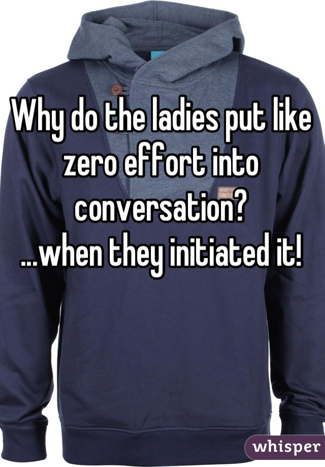 Why do the ladies put like zero effort into conversation? ...when they initiated it!