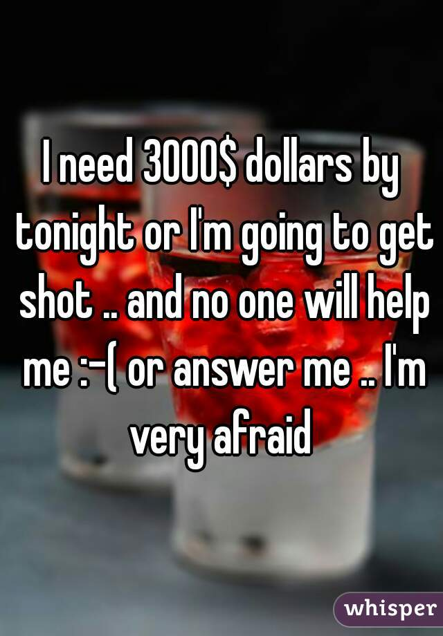 I need 3000$ dollars by tonight or I'm going to get shot .. and no one will help me :-( or answer me .. I'm very afraid
