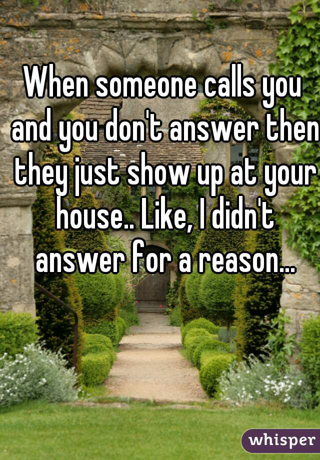 When someone calls you and you don't answer then they just show up at your house.. Like, I didn't answer for a reason...
