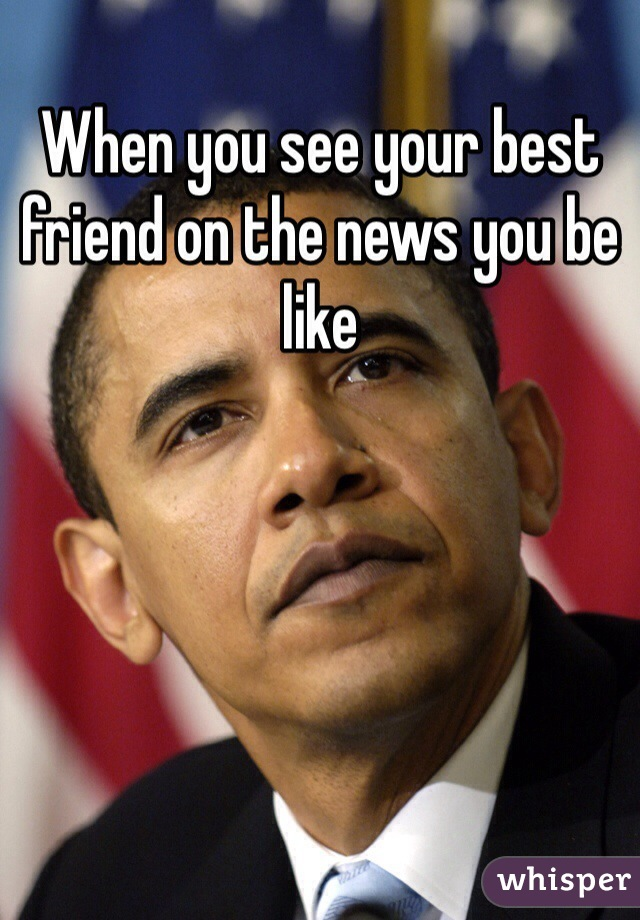 When you see your best friend on the news you be like