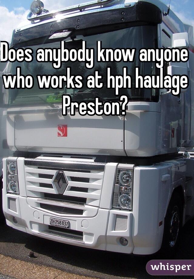 Does anybody know anyone who works at hph haulage Preston?