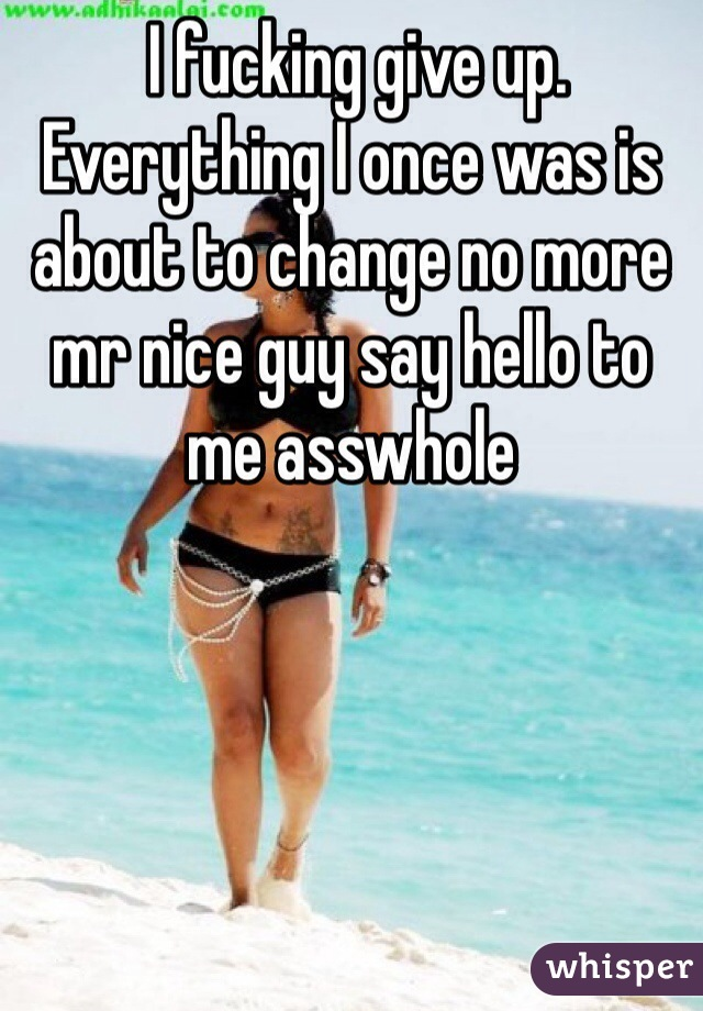 I fucking give up. Everything I once was is about to change no more mr nice guy say hello to me asswhole