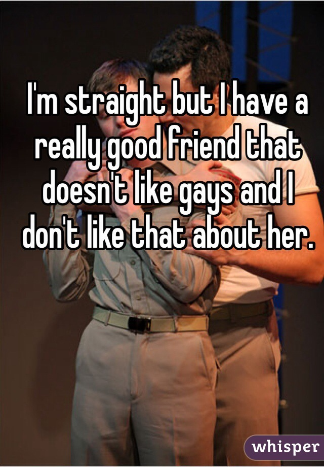 I'm straight but I have a really good friend that doesn't like gays and I don't like that about her.