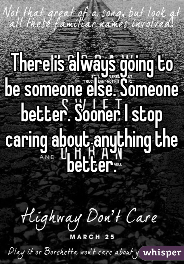 There is always going to be someone else. Someone better. Sooner I stop caring about anything the better.