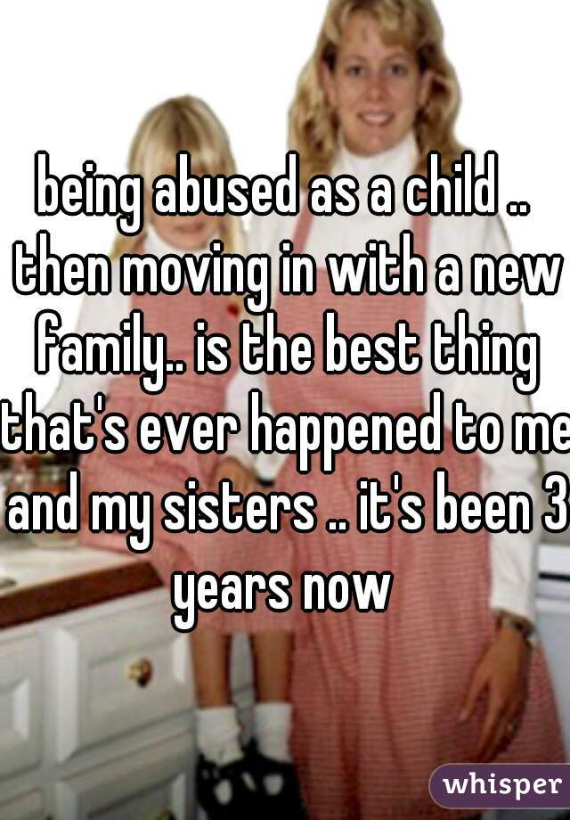 being abused as a child .. then moving in with a new family.. is the best thing that's ever happened to me and my sisters .. it's been 3 years now