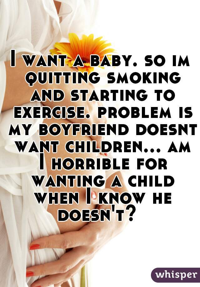 I want a baby. so im quitting smoking and starting to exercise. problem is my boyfriend doesnt want children... am I horrible for wanting a child when I know he doesn't?