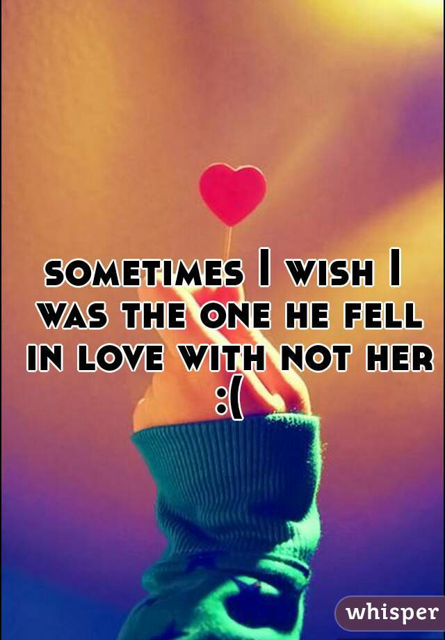 sometimes I wish I was the one he fell in love with not her :(