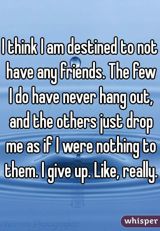 I think I am destined to not have any friends. The few I do have never hang out, and the others just drop me as if I were nothing to them. I give up. Like, really.
