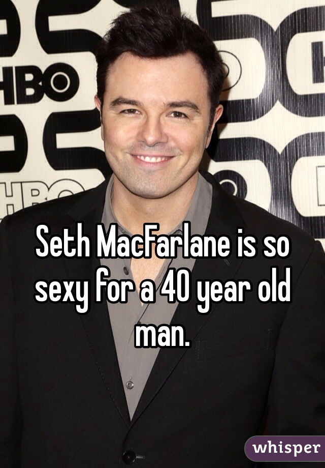 Seth MacFarlane is so sexy for a 40 year old man.