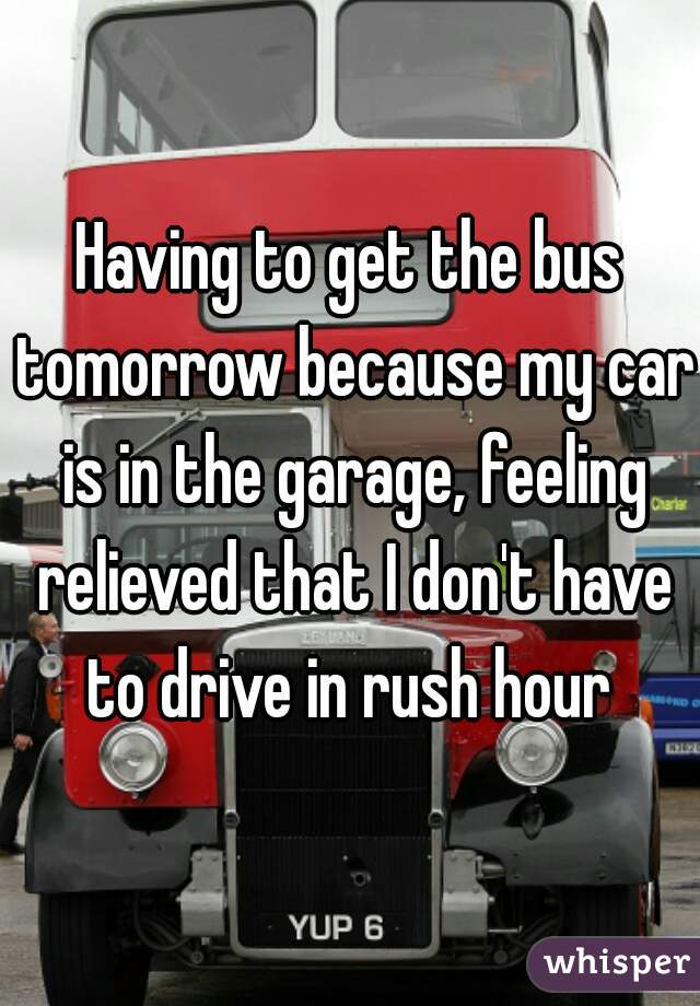 Having to get the bus tomorrow because my car is in the garage, feeling relieved that I don't have to drive in rush hour