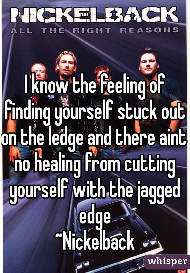 I know the feeling of finding yourself stuck out on the ledge and there aint no healing from cutting yourself with the jagged edge ~Nickelback