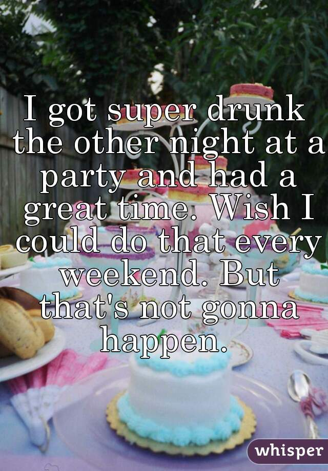 I got super drunk the other night at a party and had a great time. Wish I could do that every weekend. But that's not gonna happen.