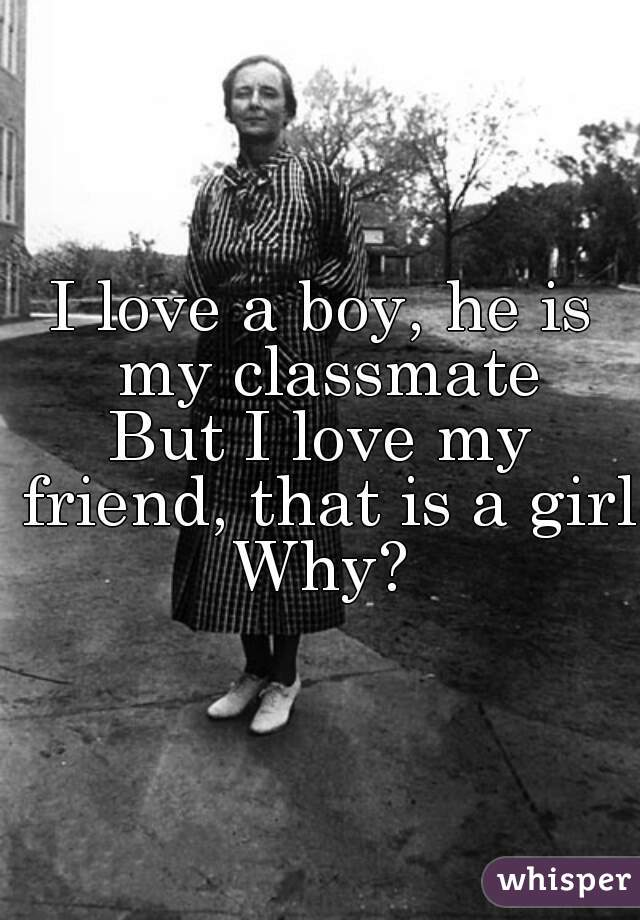 I love a boy, he is my classmate But I love my friend, that is a girl.  Why?