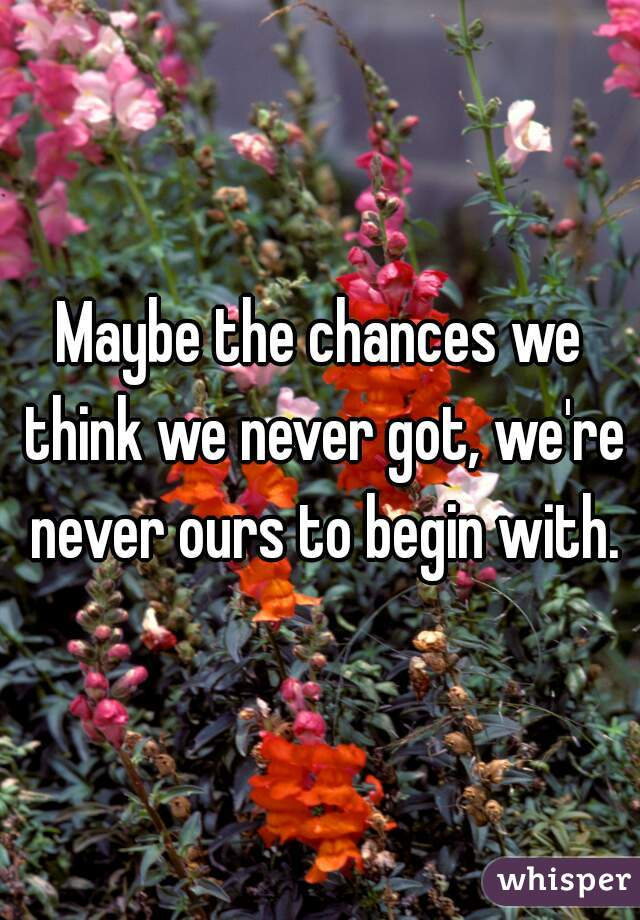 Maybe the chances we think we never got, we're never ours to begin with.