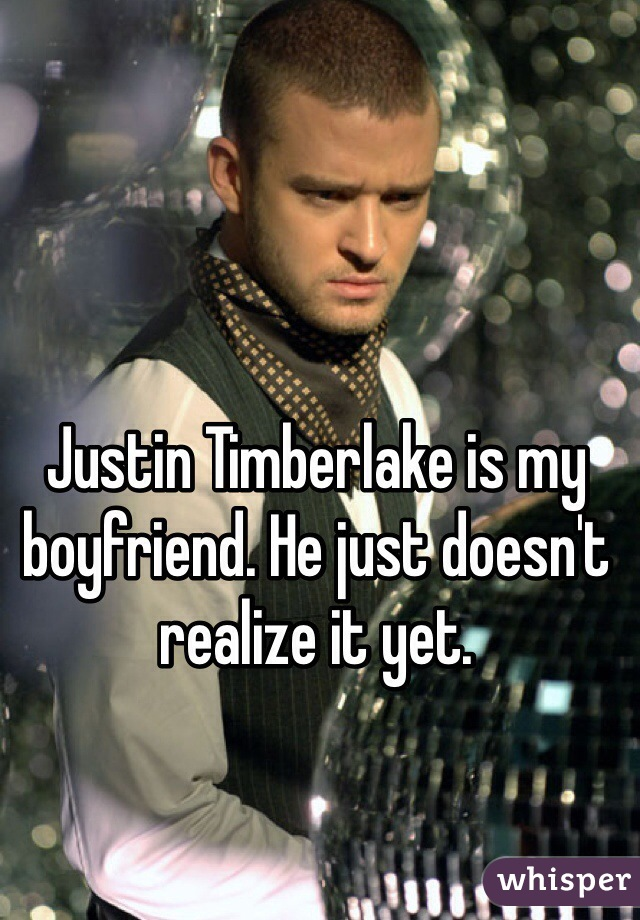 Justin Timberlake is my boyfriend. He just doesn't realize it yet.