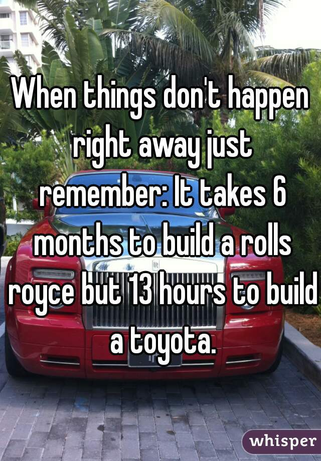 When things don't happen right away just remember: It takes 6 months to build a rolls royce but 13 hours to build a toyota.