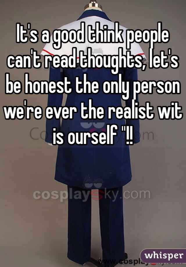 """It's a good think people can't read thoughts, let's be honest the only person we're ever the realist wit is ourself """"!!"""