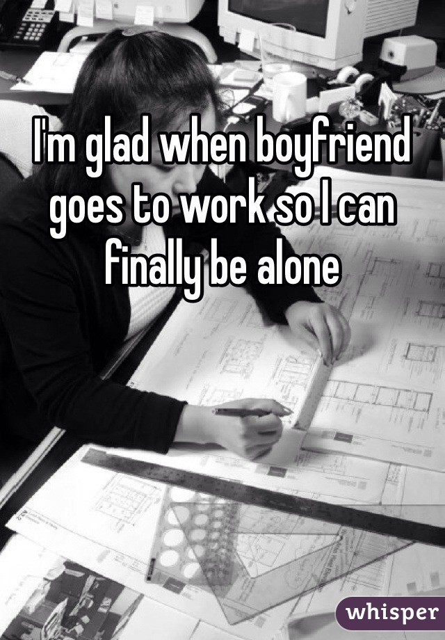 I'm glad when boyfriend goes to work so I can finally be alone