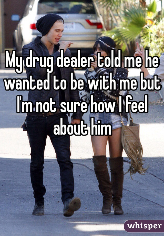 My drug dealer told me he wanted to be with me but I'm not sure how I feel about him