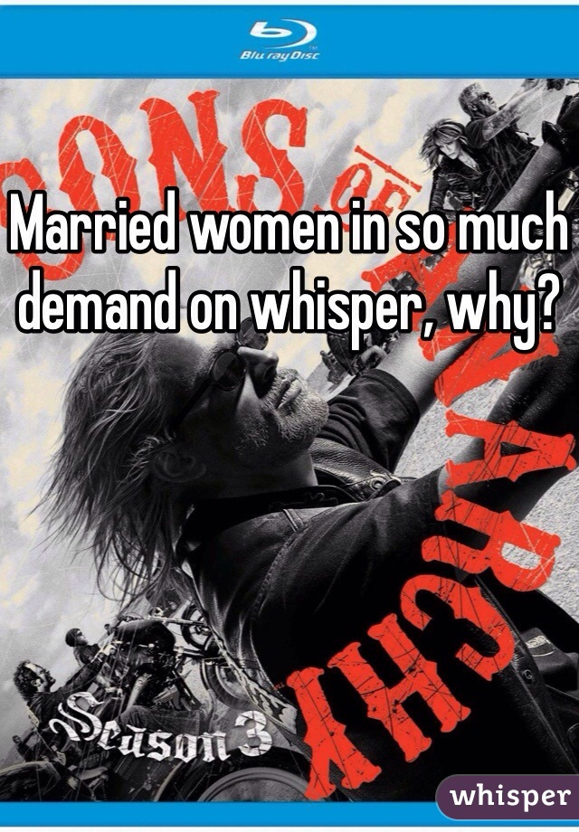 Married women in so much demand on whisper, why?