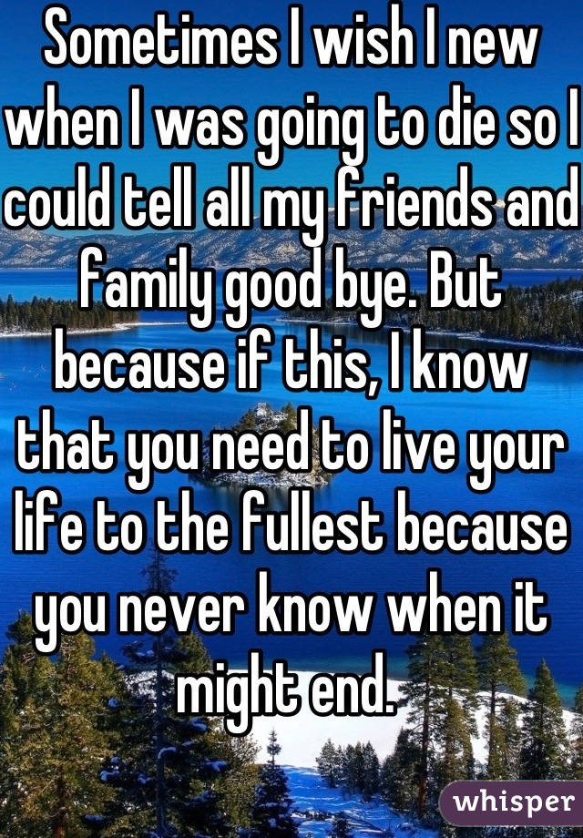 Sometimes I wish I new when I was going to die so I could tell all my friends and family good bye. But because if this, I know that you need to live your life to the fullest because you never know when it might end.