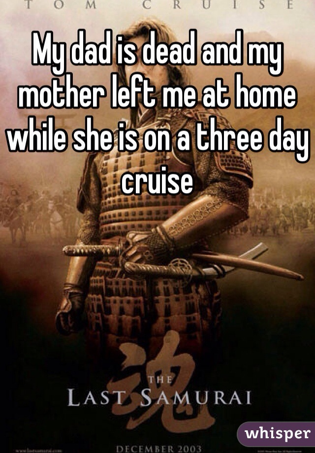 My dad is dead and my mother left me at home while she is on a three day cruise