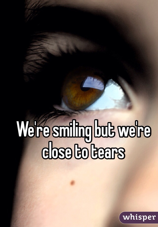 We're smiling but we're close to tears