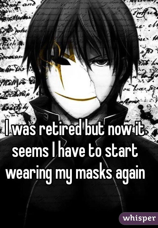I was retired but now it seems I have to start wearing my masks again