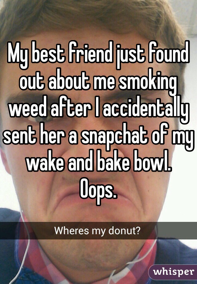 My best friend just found out about me smoking weed after I accidentally sent her a snapchat of my wake and bake bowl.  Oops.