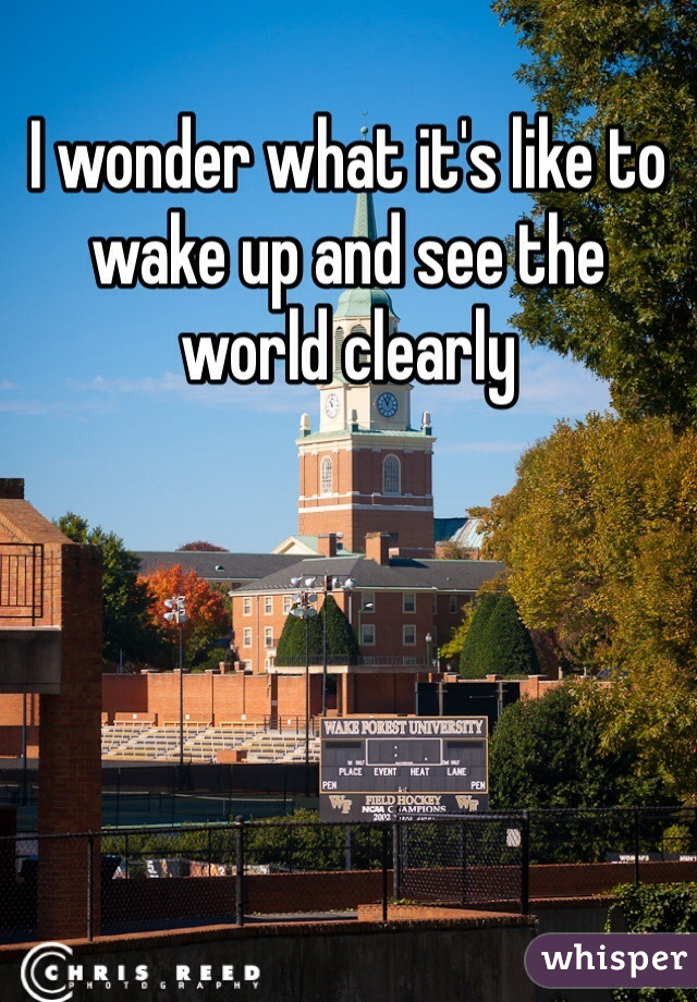 I wonder what it's like to wake up and see the world clearly