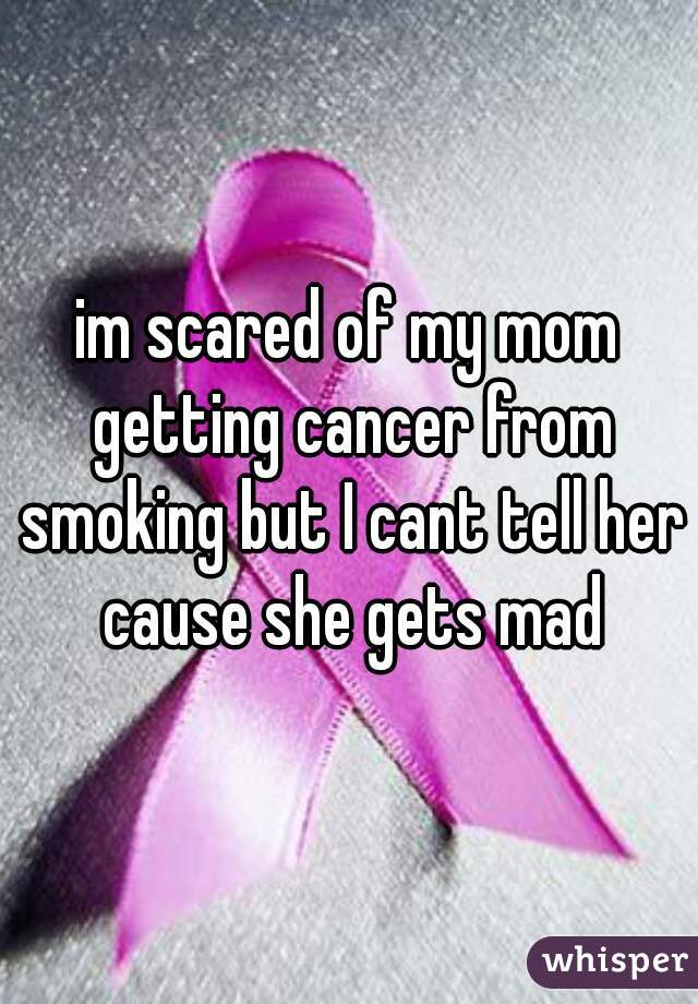 im scared of my mom getting cancer from smoking but I cant tell her cause she gets mad