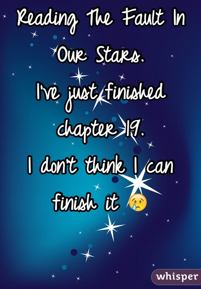 Reading The Fault In Our Stars. I've just finished chapter 19. I don't think I can finish it 😢