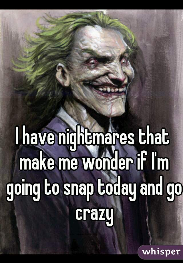 I have nightmares that make me wonder if I'm going to snap today and go crazy