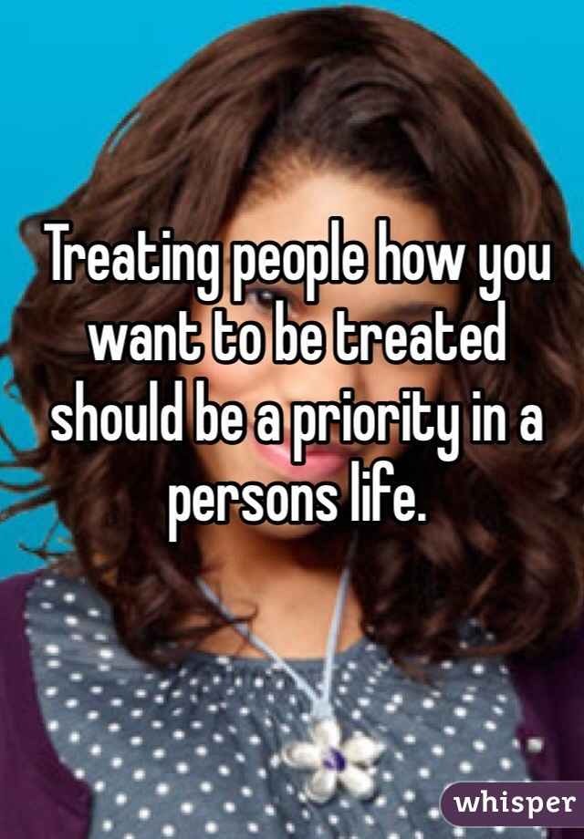 Treating people how you want to be treated should be a priority in a persons life.