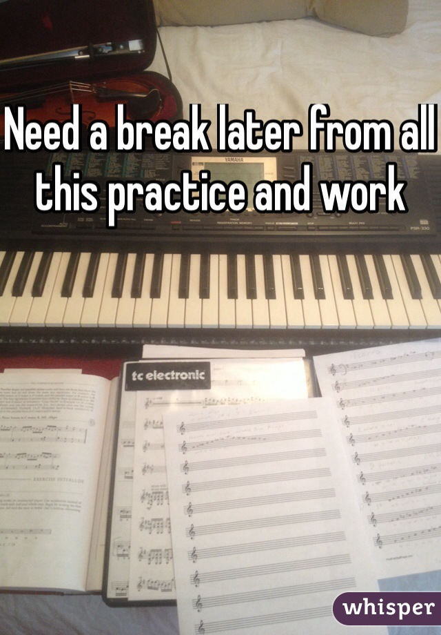Need a break later from all this practice and work