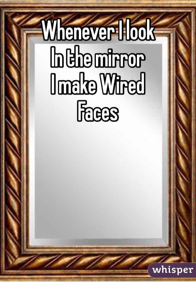 Whenever I look In the mirror  I make Wired  Faces
