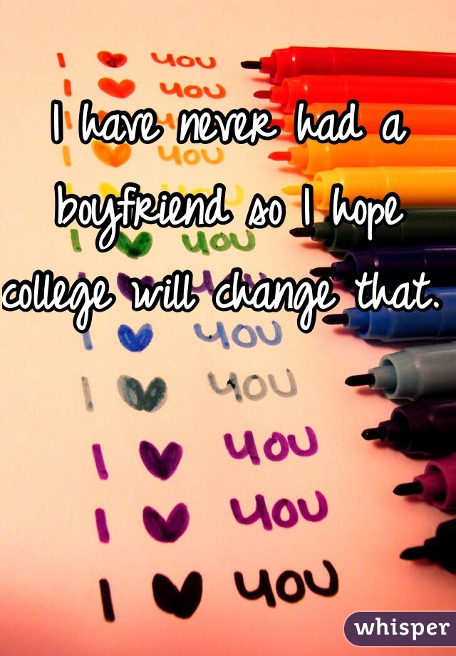 I have never had a boyfriend so I hope college will change that.