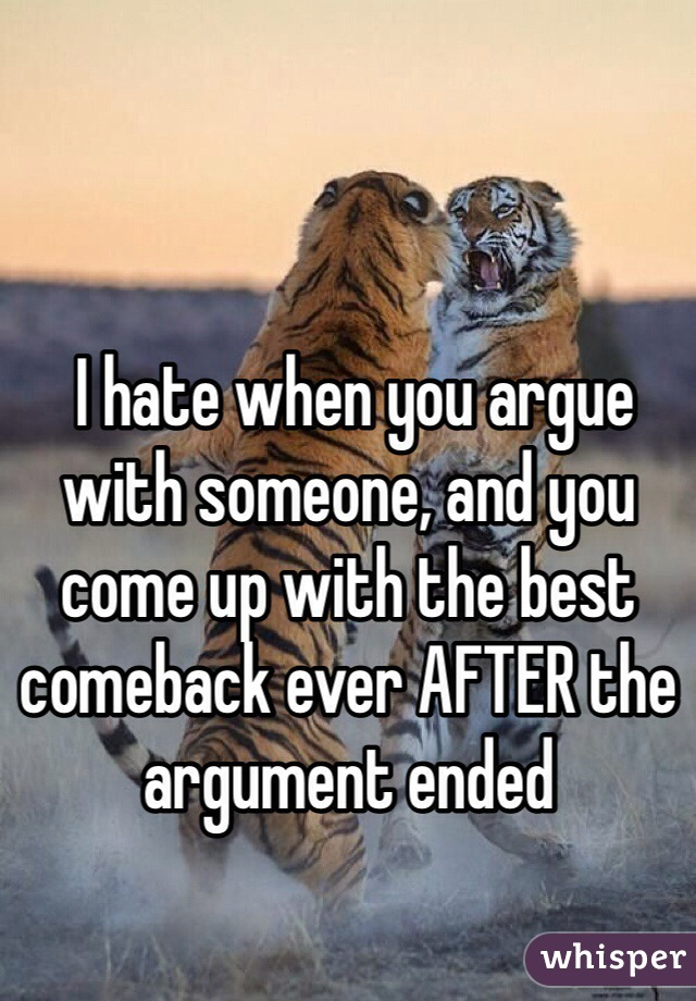 I hate when you argue with someone, and you come up with the best comeback ever AFTER the argument ended