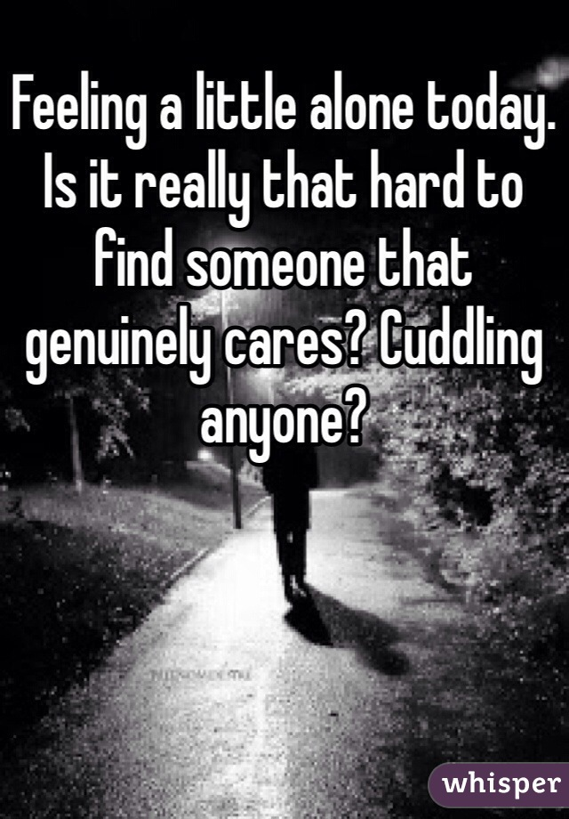 Feeling a little alone today. Is it really that hard to find someone that genuinely cares? Cuddling anyone?