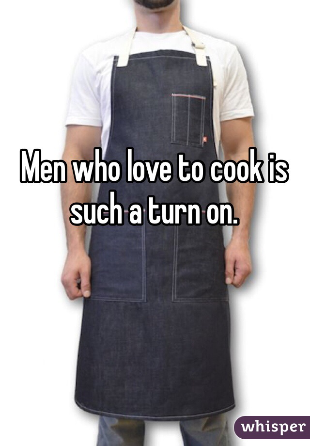 Men who love to cook is such a turn on.