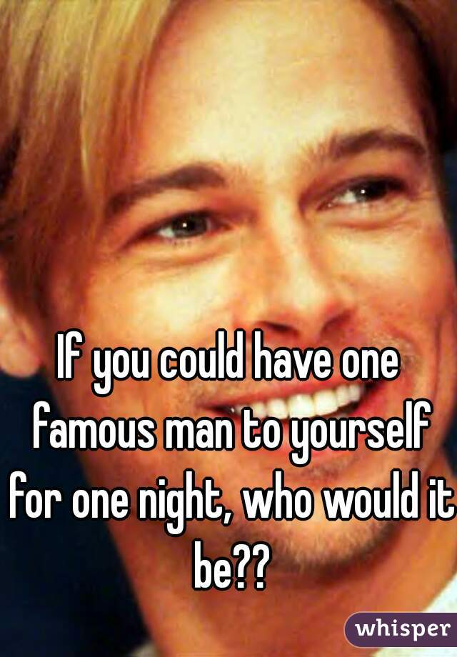 If you could have one famous man to yourself for one night, who would it be??