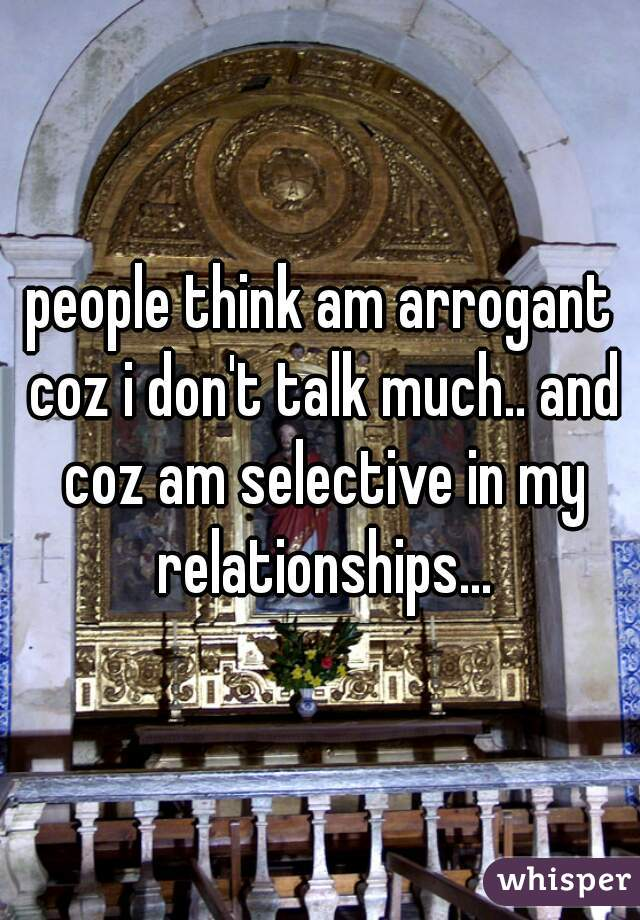 people think am arrogant coz i don't talk much.. and coz am selective in my relationships...
