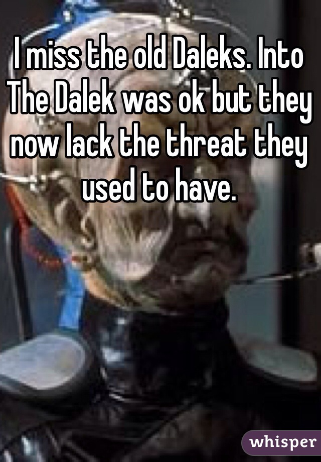 I miss the old Daleks. Into The Dalek was ok but they now lack the threat they used to have.