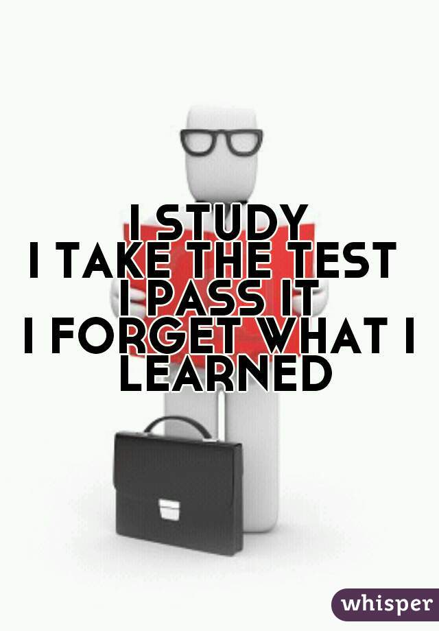 I STUDY I TAKE THE TEST  I PASS IT I FORGET WHAT I LEARNED