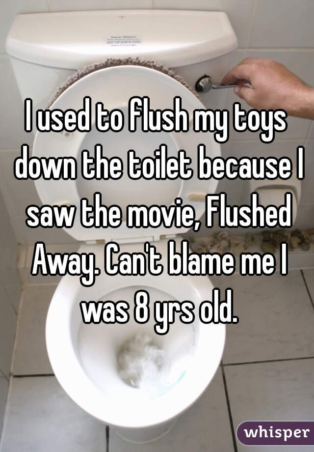 I used to flush my toys down the toilet because I saw the movie, Flushed Away. Can't blame me I was 8 yrs old.